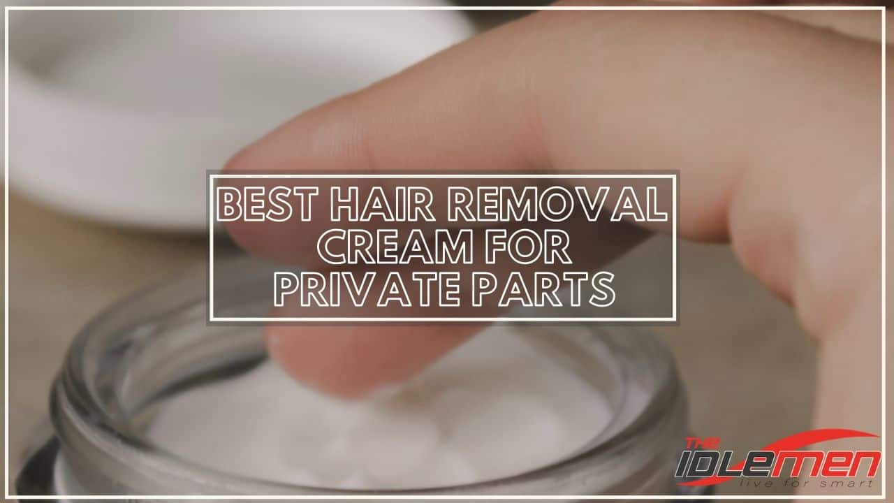 Best Hair Removal Cream For Private Parts Aug 2020 The Idle Men