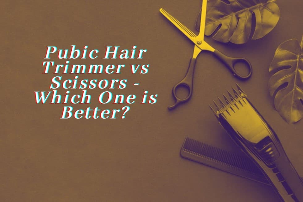 Pubic Hair Trimmer vs Scissors - Which One is Better?