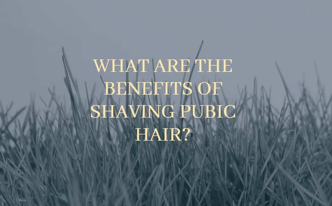 What are the benefits of shaving pubic hair?