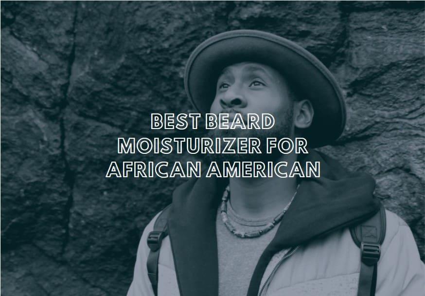 Best Beard Moisturizer for African American