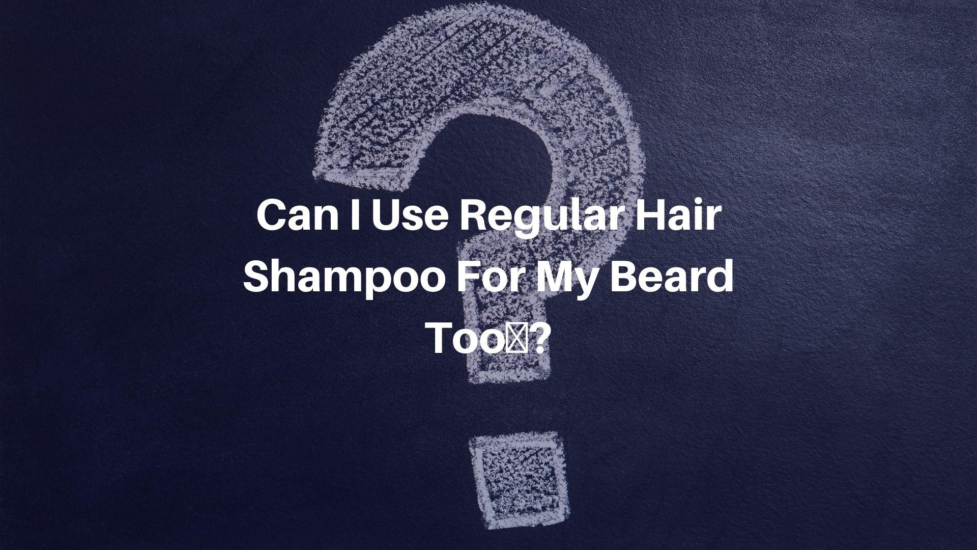 Can I Use Regular Hair Shampoo For My Beard Too?