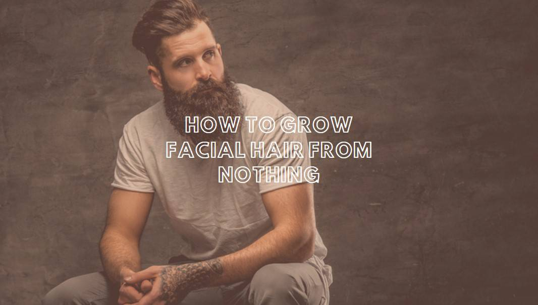How To Grow Facial Hair From Nothing